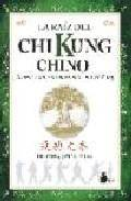 La raiz del chi kung chino: secretos del entrenamiento chino en c hi kung